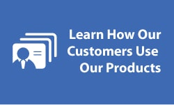 Learn How Our Customers Use Our Products